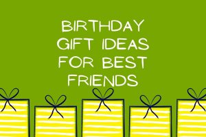Top 10 Birthday Gift Ideas for Best Friends